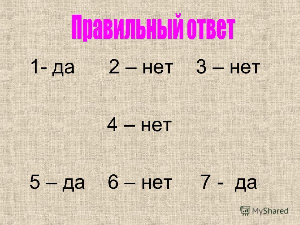 1- да 2 – нет 3 – нет 4 – нет 5 – да 6 – нет 7 - да