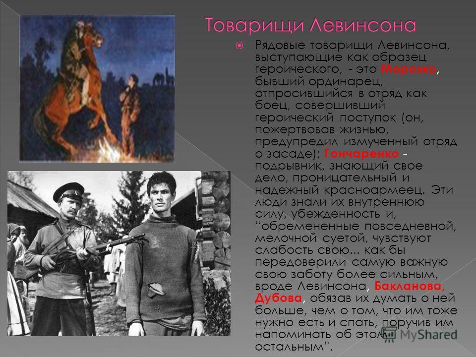 Рядовые товарищи Левинсона, выступающие как образец героического, - это Морозко, бывший ординарец, отпросившийся в отряд как боец, совершивший героический поступок (он, пожертвовав жизнью, предупредил измученный отряд о засаде); Гончаренко - подрывни