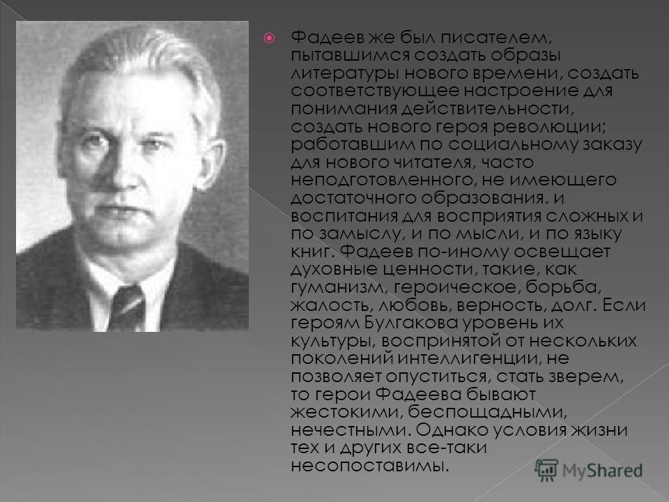 Фадеев же был писателем, пытавшимся создать образы литературы нового времени, создать соответствующее настроение для понимания действительности, создать нового героя революции; работавшим по социальному заказу для нового читателя, часто неподготовлен