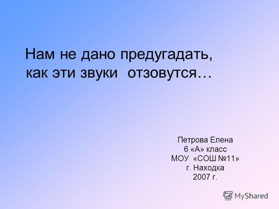 Нам не дано предугадать, как эти звуки отзовутся… Петрова Елена 6 «А» класс МОУ «СОШ 11» г. Находка 2007 г.