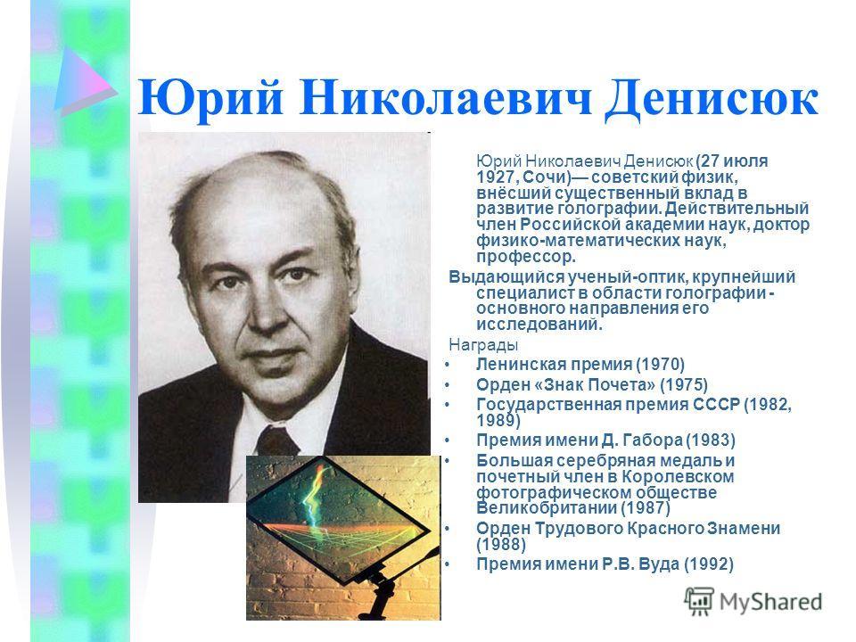 Юрий Николаевич Денисюк Юрий Николаевич Денисюк (27 июля 1927, Сочи) советский физик, внёсший существенный вклад в развитие голографии. Действительный член Российской академии наук, доктор физико-математических наук, профессор. Выдающийся ученый-опти