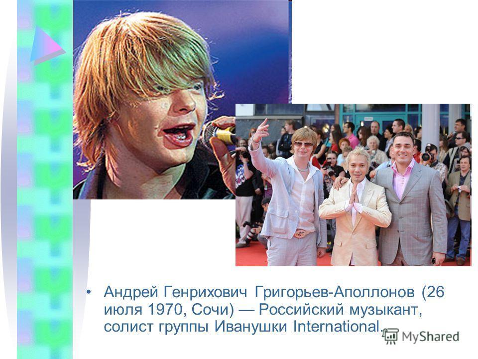 Андрей Генрихович Григорьев-Аполлонов (26 июля 1970, Сочи) Российский музыкант, солист группы Иванушки International.