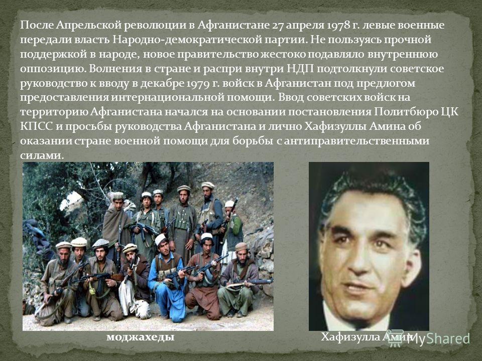 После Апрельской революции в Афганистане 27 апреля 1978 г. левые военные передали власть Народно-демократической партии. Не пользуясь прочной поддержкой в народе, новое правительство жестоко подавляло внутреннюю оппозицию. Волнения в стране и распри
