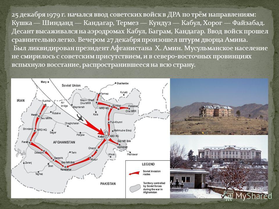 25 декабря 1979 г. начался ввод советских войск в ДРА по трём направлениям: Кушка Шинданд Кандагар, Термез Кундуз Кабул, Хорог Файзабад. Десант высаживался на аэродромах Кабул, Баграм, Кандагар. Ввод войск прошел сравнительно легко. Вечером 27 декабр