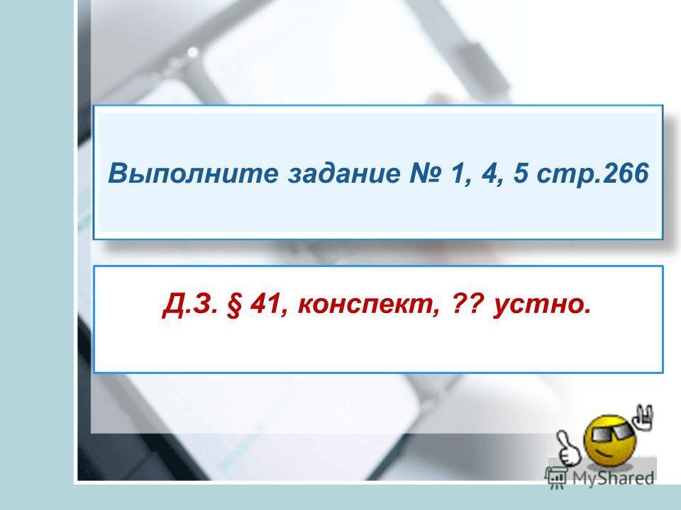 Д.З. § 41, конспект, ?? устно. Выполните задание 1, 4, 5 стр.266