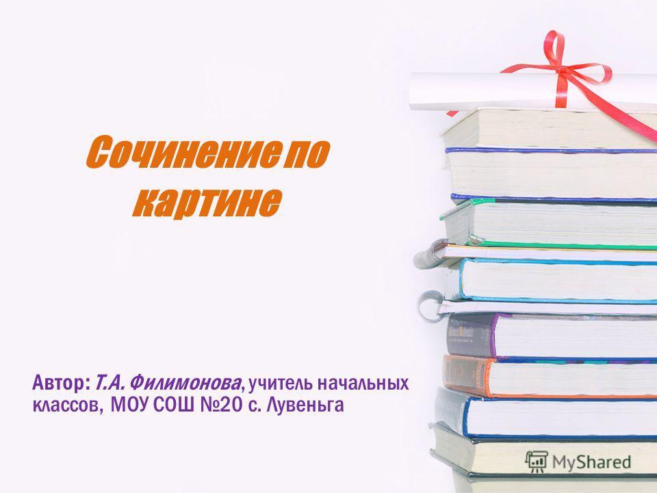 Сочинение по картине Автор: Т.А. Филимонова, учитель начальных классов, МОУ СОШ 20 с. Лувеньга