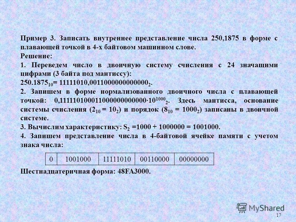 17 Пример 3. Записать внутреннее представление числа 250,1875 в форме с плавающей точкой в 4-х байтовом машинном слове. Решение: 1. Переведем число в двоичную систему счисления с 24 значащими цифрами (3 байта под мантиссу): 250.1875 10 = 11111010,001