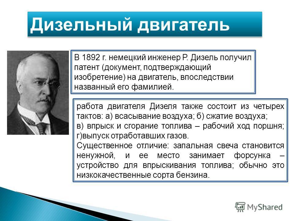Дизельный двигатель В 1892 г. немецкий инженер Р. Дизель получил патент (документ, подтверждающий изобретение) на двигатель, впоследствии названный его фамилией. работа двигателя Дизеля также состоит из четырех тактов: а) всасывание воздуха; б) сжати