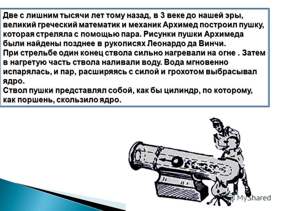 Две с лишним тысячи лет тому назад, в 3 веке до нашей эры, великий греческий математик и механик Архимед построил пушку, которая стреляла с помощью пара. Рисунки пушки Архимеда были найдены позднее в рукописях Леонардо да Винчи. При стрельбе один кон