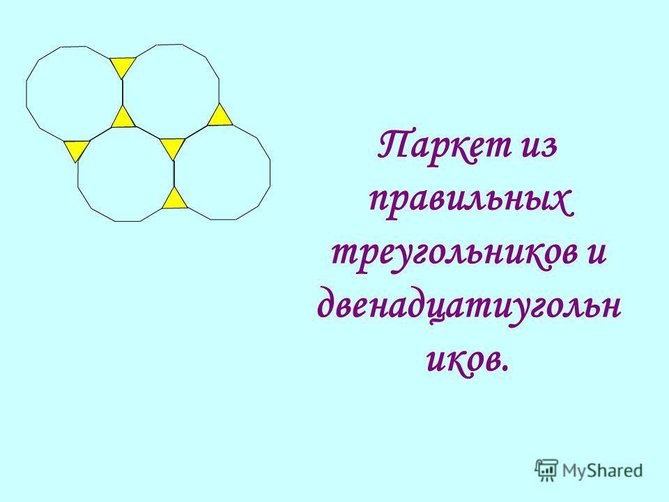 Паркет из правильных треугольников и двенадцатиугольн иков.