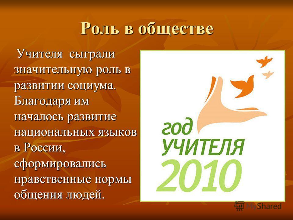 Роль в обществе Учителя сыграли значительную роль в развитии социума. Благодаря им началось развитие национальных языков в России, сформировались нравственные нормы общения людей. Учителя сыграли значительную роль в развитии социума. Благодаря им нач