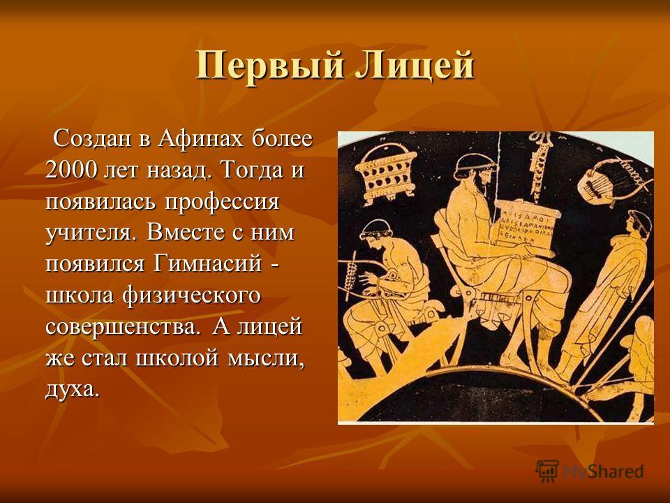 Первый Лицей Создан в Афинах более 2000 лет назад. Тогда и появилась профессия учителя. Вместе с ним появился Гимнасий - школа физического совершенства. А лицей же стал школой мысли, духа. Создан в Афинах более 2000 лет назад. Тогда и появилась профе