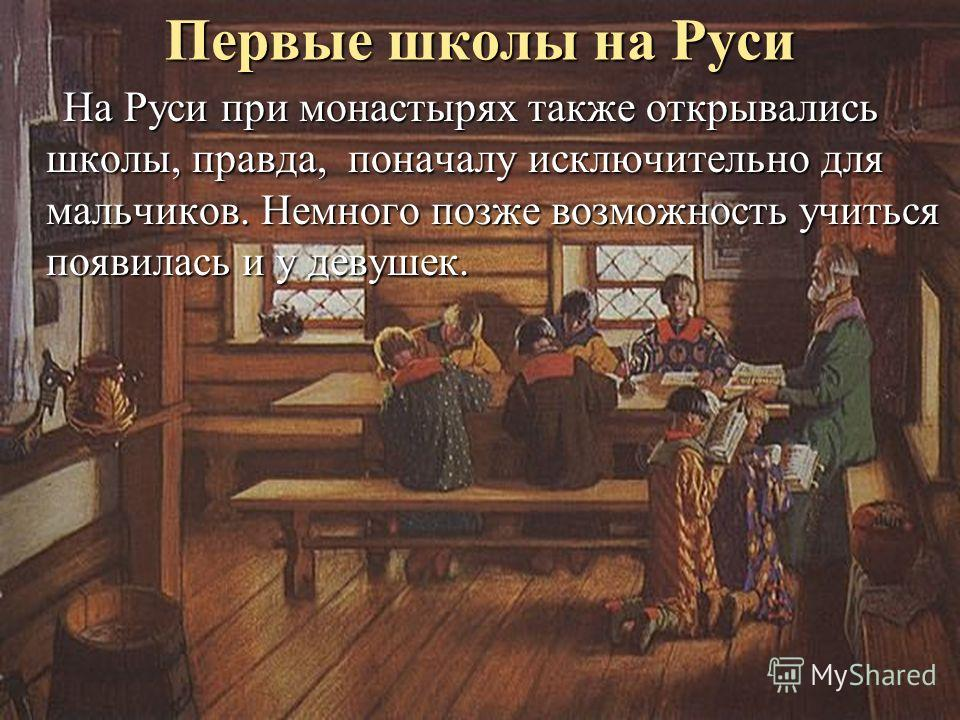 Первые школы на Руси На Руси при монастырях также открывались школы, правда, поначалу исключительно для мальчиков. Немного позже возможность учиться появилась и у девушек. На Руси при монастырях также открывались школы, правда, поначалу исключительно