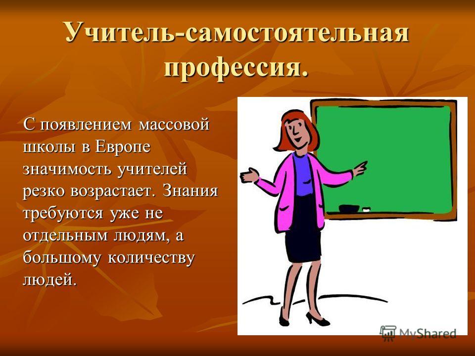 Учитель-самостоятельная профессия. С появлением массовой школы в Европе значимость учителей резко возрастает. Знания требуются уже не отдельным людям, а большому количеству людей. С появлением массовой школы в Европе значимость учителей резко возраст
