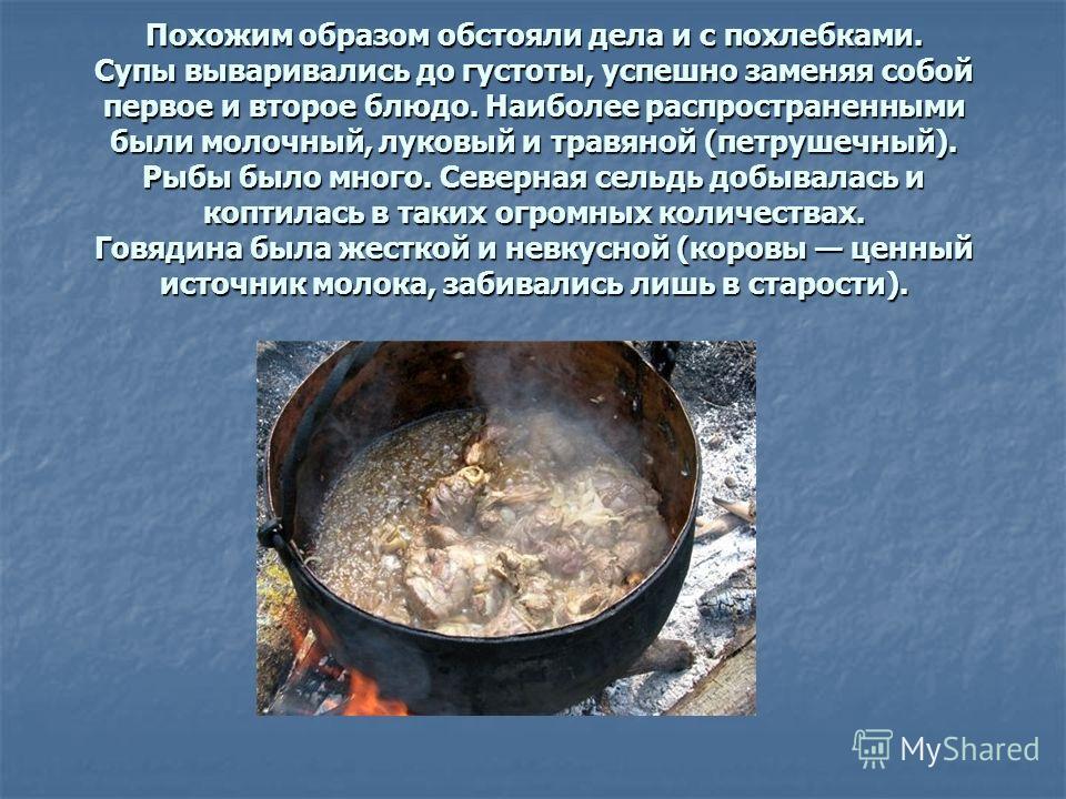 Похожим образом обстояли дела и с похлебками. Супы вываривались до густоты, успешно заменяя собой первое и второе блюдо. Наиболее распространенными были молочный, луковый и травяной (петрушечный). Рыбы было много. Северная сельдь добывалась и коптила