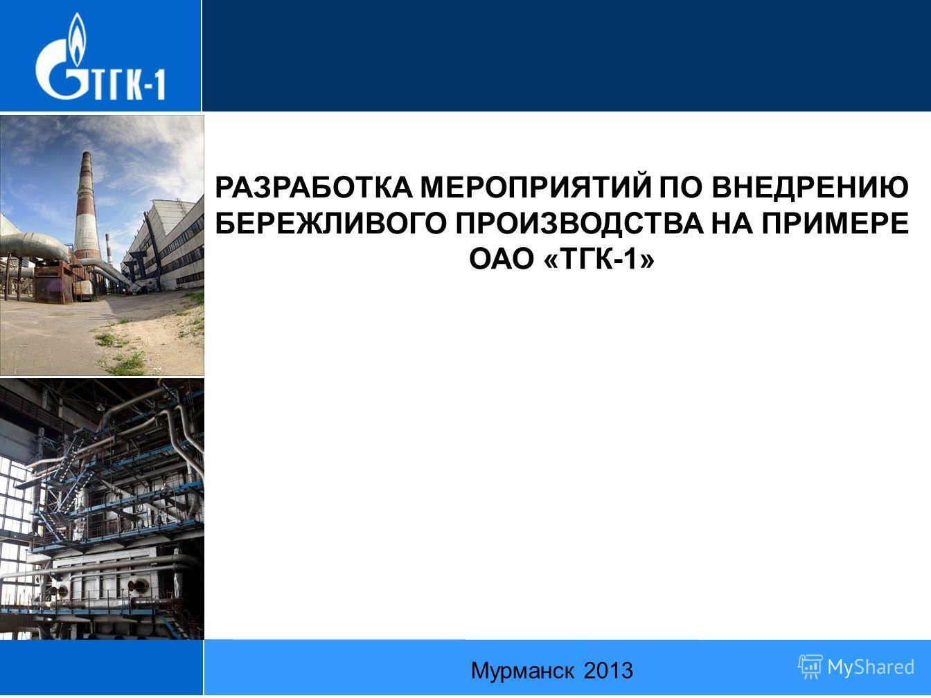 РАЗРАБОТКА МЕРОПРИЯТИЙ ПО ВНЕДРЕНИЮ БЕРЕЖЛИВОГО ПРОИЗВОДСТВА НА ПРИМЕРЕ ОАО «ТГК-1» Мурманск 2013
