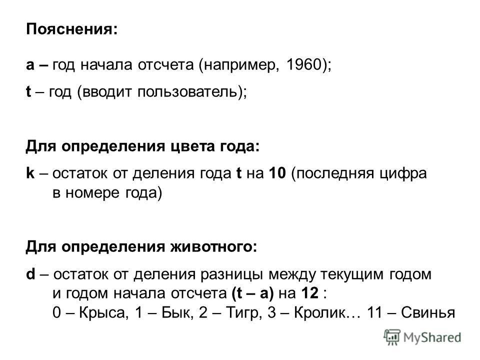 Пояснения: а – год начала отсчета (например, 1960); t – год (вводит пользователь); Для определения цвета года: k – остаток от деления года t на 10 (последняя цифра в номере года) Для определения животного: d – остаток от деления разницы между текущим