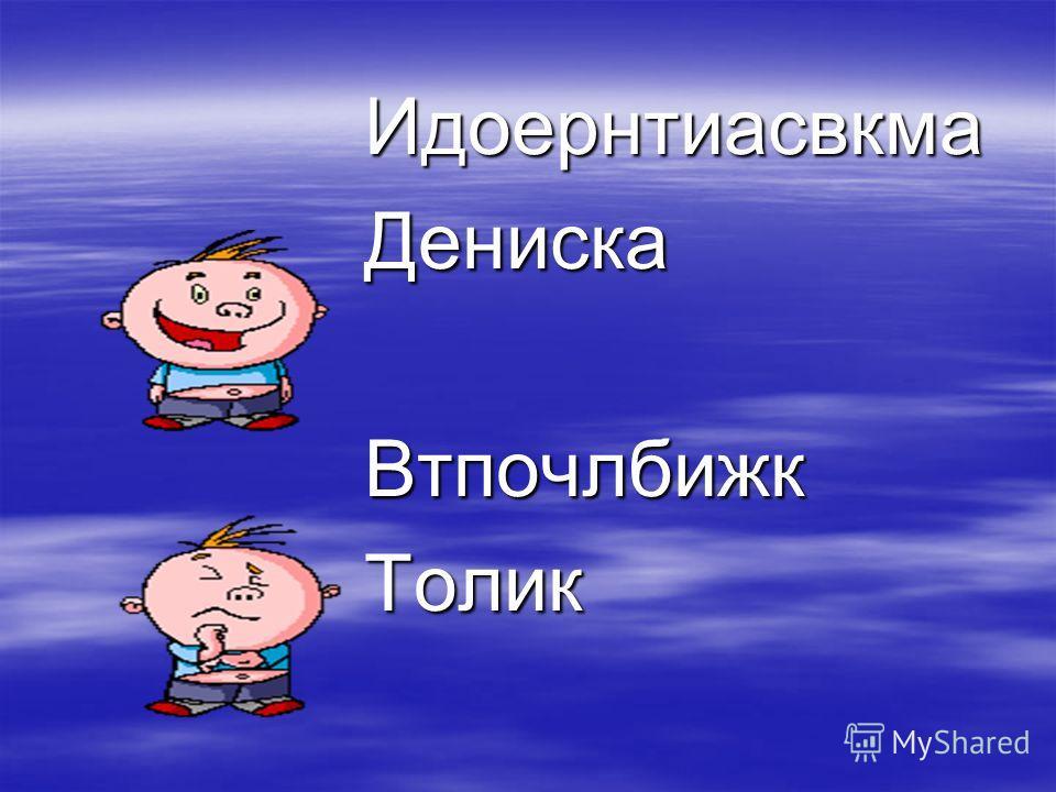 ИдоернтиасвкмаДениска ВтпочлбижкТолик