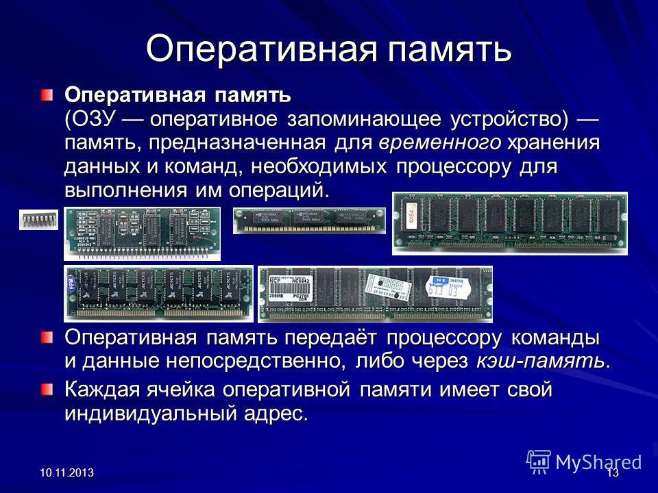10.11.201313 Оперативная память Оперативная память (ОЗУ оперативное запоминающее устройство) память, предназначенная для временного хранения данных и команд, необходимых процессору для выполнения им операций. Оперативная память передаёт процессору ко