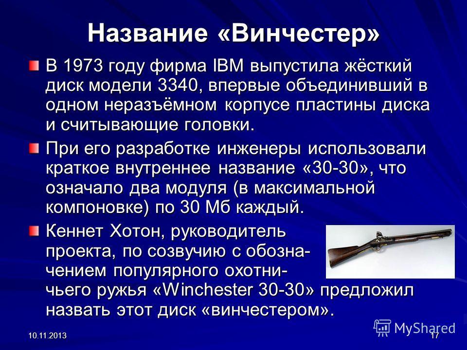 10.11.201317 Название «Винчестер» В 1973 году фирма IBM выпустила жёсткий диск модели 3340, впервые объединивший в одном неразъёмном корпусе пластины диска и считывающие головки. При его разработке инженеры использовали краткое внутреннее название «3