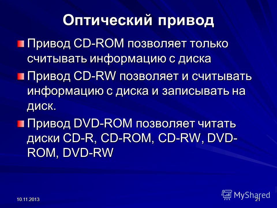 10.11.201321 Оптический привод Привод CD-ROM позволяет только считывать информацию с диска Привод CD-RW позволяет и считывать информацию с диска и записывать на диск. Привод DVD-ROM позволяет читать диски CD-R, CD-ROM, CD-RW, DVD- ROM, DVD-RW