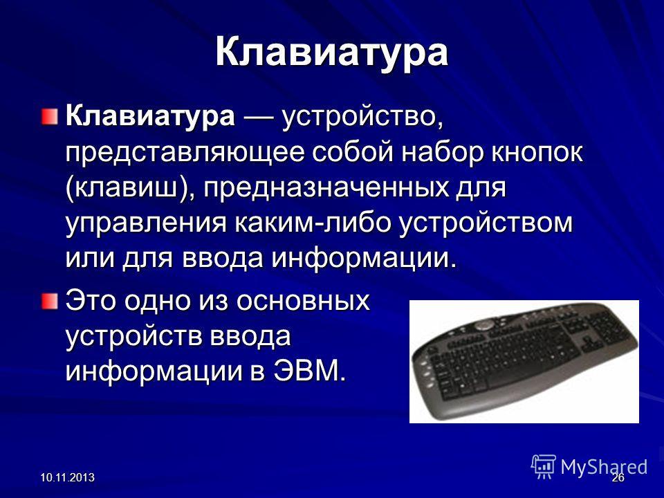 10.11.201326 Клавиатура Клавиатура устройство, представляющее собой набор кнопок (клавиш), предназначенных для управления каким-либо устройством или для ввода информации. Это одно из основных устройств ввода информации в ЭВМ.