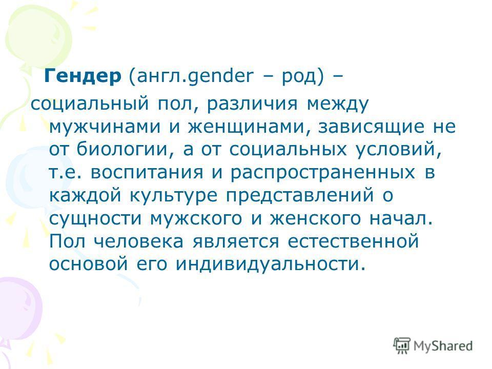 Гендер (англ.gender – род) – социальный пол, различия между мужчинами и женщинами, зависящие не от биологии, а от социальных условий, т.е. воспитания и распространенных в каждой культуре представлений о сущности мужского и женского начал. Пол человек