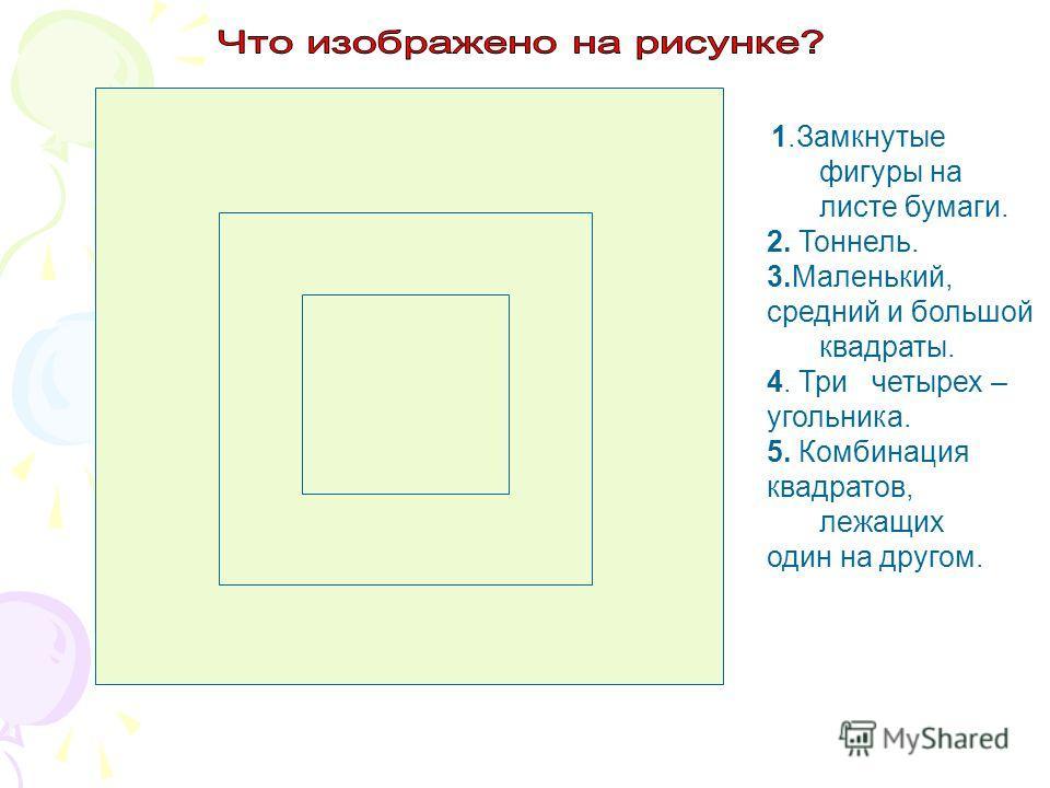 1.Замкнутые фигуры на листе бумаги. 2. Тоннель. 3.Маленький, средний и большой квадраты. 4. Три четырех – угольника. 5. Комбинация квадратов, лежащих один на другом.