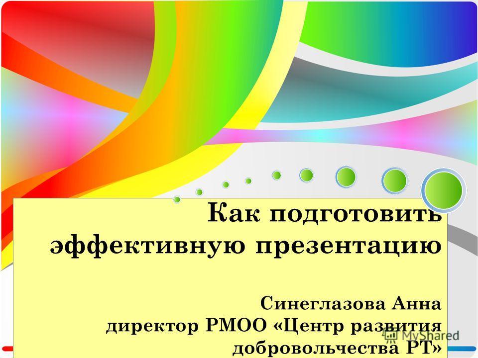 Как подготовить эффективную презентацию Синеглазова Анна директор РМОО «Центр развития добровольчества РТ»