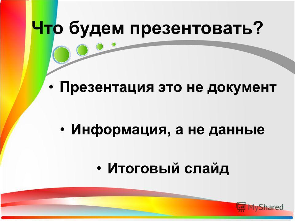 Презентация это не документ Информация, а не данные Итоговый слайд Что будем презентовать?
