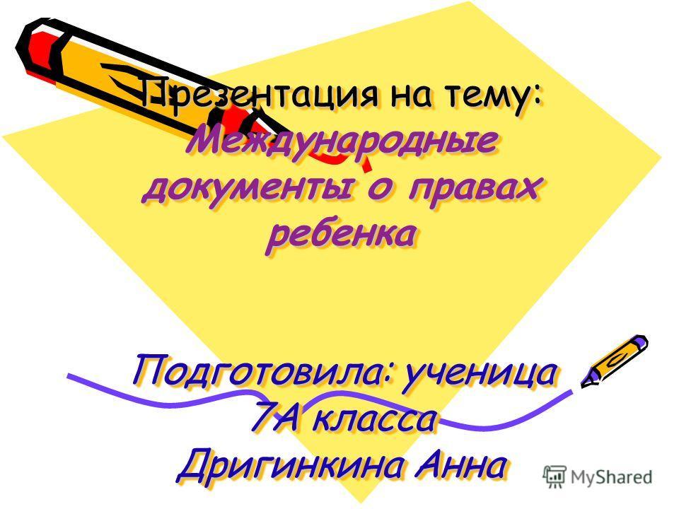 Презентация на тему: Международные документы о правах ребенка Подготовила: ученица 7А класса Дригинкина Анна
