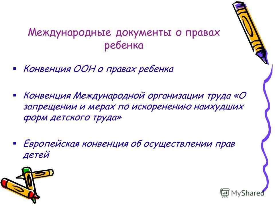 Международные документы о правах ребенка Конвенция ООН о правах ребенка Конвенция Международной организации труда «О запрещении и мерах по искоренению наихудших форм детского труда» Европейская конвенция об осуществлении прав детей