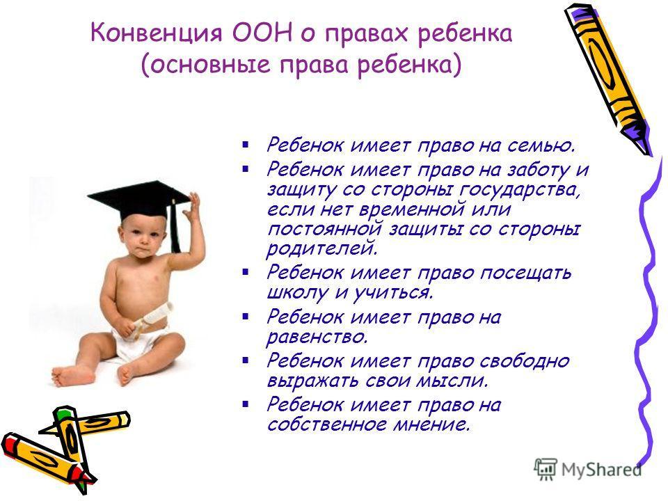 Конвенция ООН о правах ребенка (основные права ребенка) Ребенок имеет право на семью. Ребенок имеет право на заботу и защиту со стороны государства, если нет временной или постоянной защиты со стороны родителей. Ребенок имеет право посещать школу и у