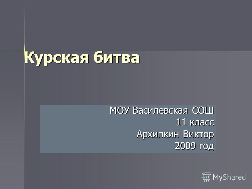 Курская битва МОУ Василевская СОШ 11 класс Архипкин Виктор 2009 год