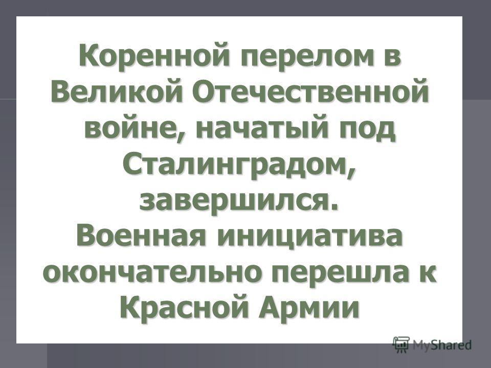 Коренной перелом в Великой Отечественной войне, начатый под Сталинградом, завершился. Военная инициатива окончательно перешла к Красной Армии