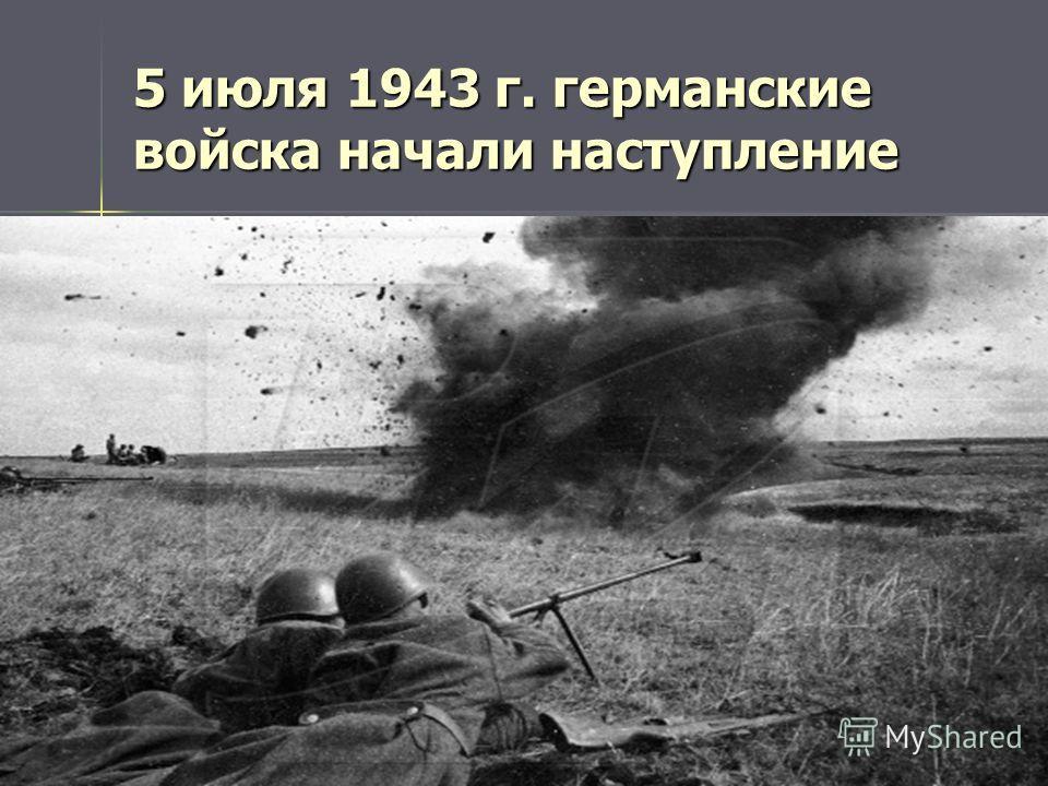5 июля 1943 г. германские войска начали наступление