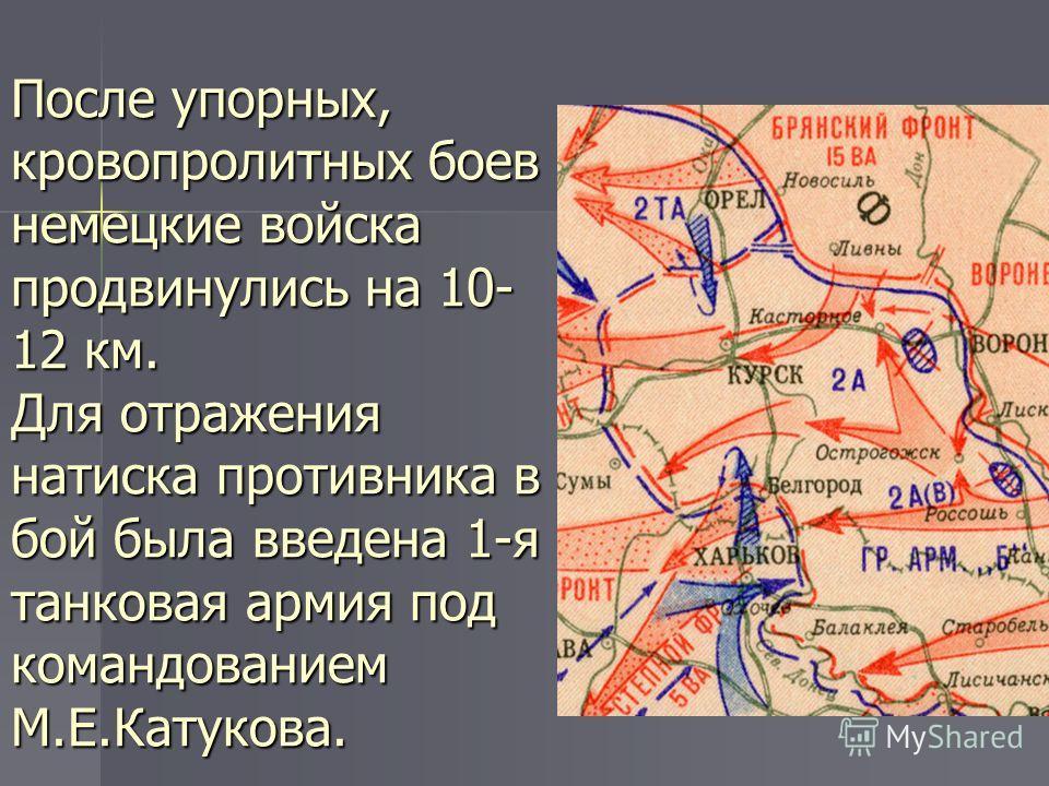 После упорных, кровопролитных боев немецкие войска продвинулись на 10- 12 км. Для отражения натиска противника в бой была введена 1-я танковая армия под командованием М.Е.Катукова.