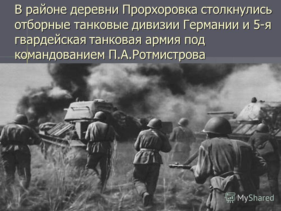 В районе деревни Прорхоровка столкнулись отборные танковые дивизии Германии и 5-я гвардейская танковая армия под командованием П.А.Ротмистрова