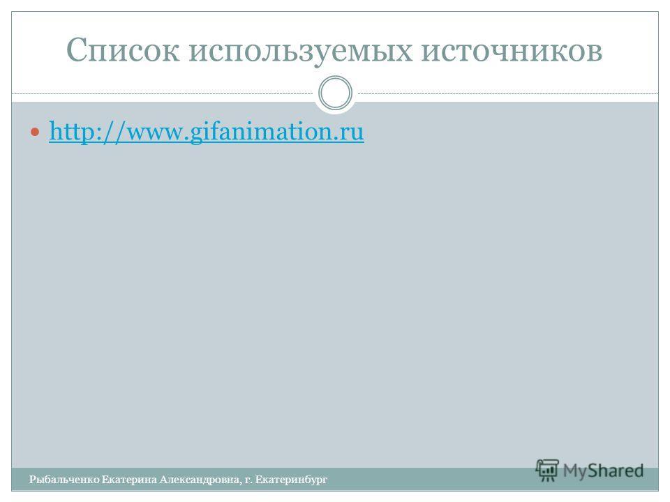 Список используемых источников Рыбальченко Екатерина Александровна, г. Екатеринбург http://www.gifanimation.ru