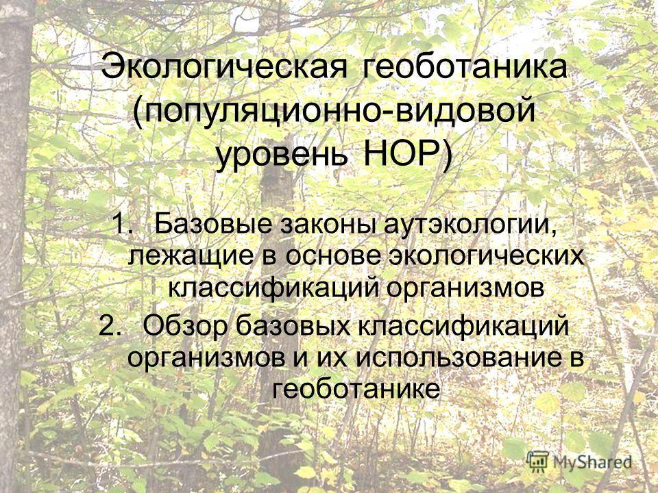 Экологическая геоботаника (популяционно-видовой уровень НОР) 1.Базовые законы аутэкологии, лежащие в основе экологических классификаций организмов 2.Обзор базовых классификаций организмов и их использование в геоботанике
