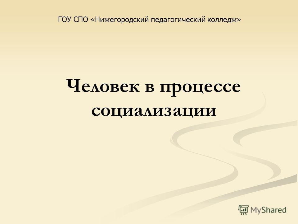 Человек в процессе социализации ГОУ СПО «Нижегородский педагогический колледж»