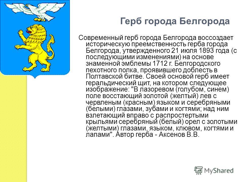 Герб города Белгорода Современный герб города Белгорода воссоздает историческую преемственность герба города Белгорода, утвержденного 21 июля 1893 года (с последующими изменениями) на основе знаменной эмблемы 1712 г. Белгородского пехотного полка, пр