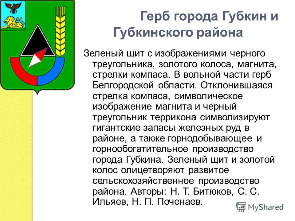 Герб города Губкин и Губкинского района Зеленый щит с изображениями черного треугольника, золотого колоса, магнита, стрелки компаса. В вольной части герб Белгородской области. Отклонившаяся стрелка компаса, символическое изображение магнита и черный