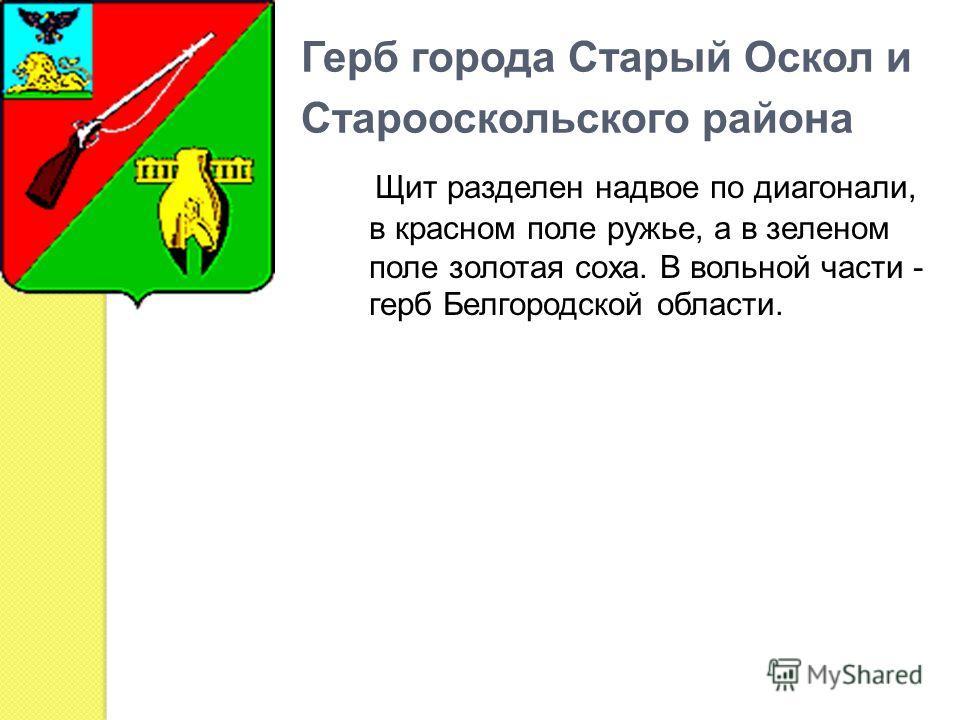 Герб города Старый Оскол и Старооскольского района Щит разделен надвое по диагонали, в красном поле ружье, а в зеленом поле золотая соха. В вольной части - герб Белгородской области.