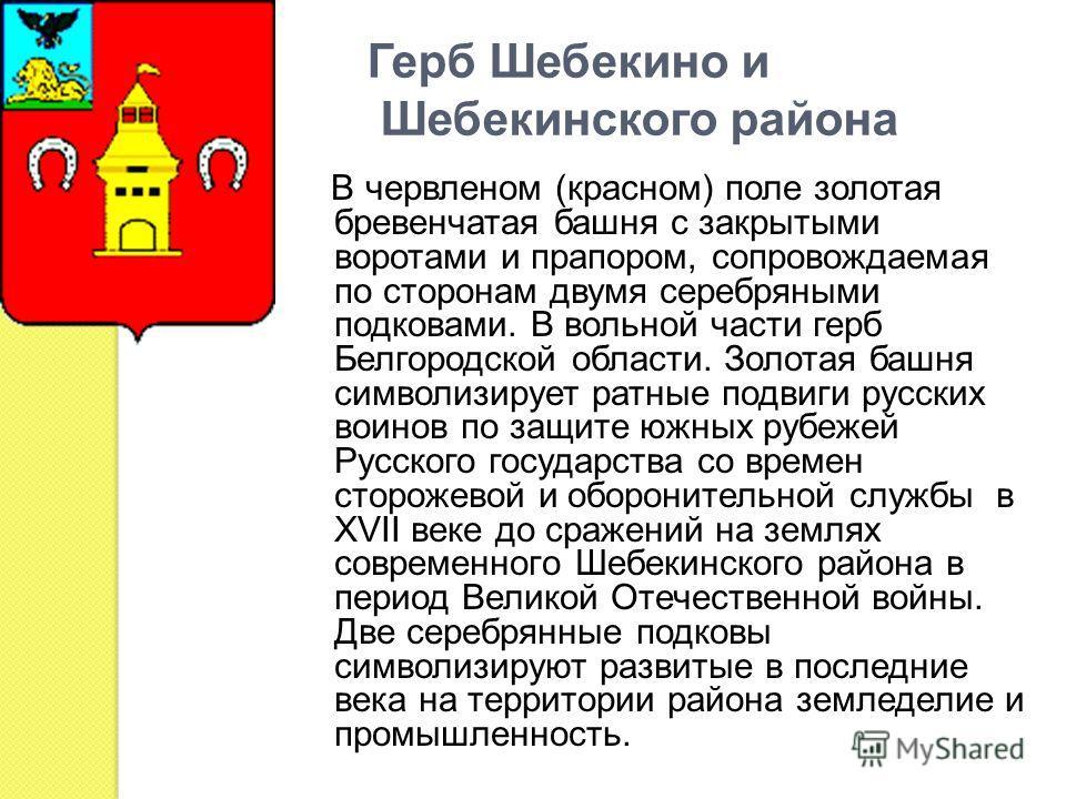 Герб Шебекино и Шебекинского района В червленом (красном) поле золотая бревенчатая башня с закрытыми воротами и прапором, сопровождаемая по сторонам двумя серебряными подковами. В вольной части герб Белгородской области. Золотая башня символизирует р