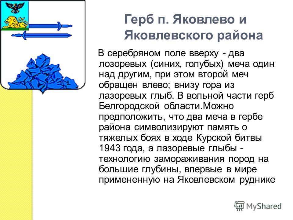 Герб п. Яковлево и Яковлевского района В серебряном поле вверху - два лозоревых (синих, голубых) меча один над другим, при этом второй меч обращен влево; внизу гора из лазоревых глыб. В вольной части герб Белгородской области.Можно предположить, что