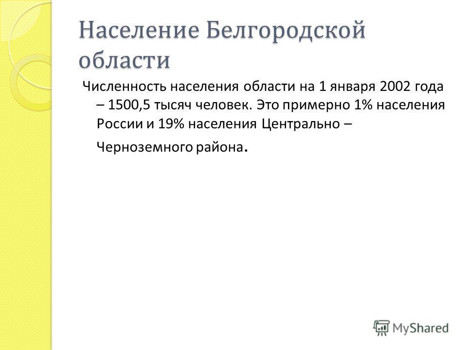 Население Белгородской области Численность населения области на 1 января 2002 года – 1500,5 тысяч человек. Это примерно 1% населения России и 19% населения Центрально – Черноземного района.