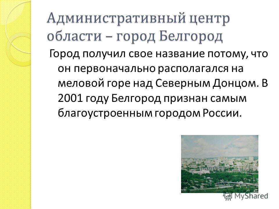 Административный центр области – город Белгород Город получил свое название потому, что он первоначально располагался на меловой горе над Северным Донцом. В 2001 году Белгород признан самым благоустроенным городом России.