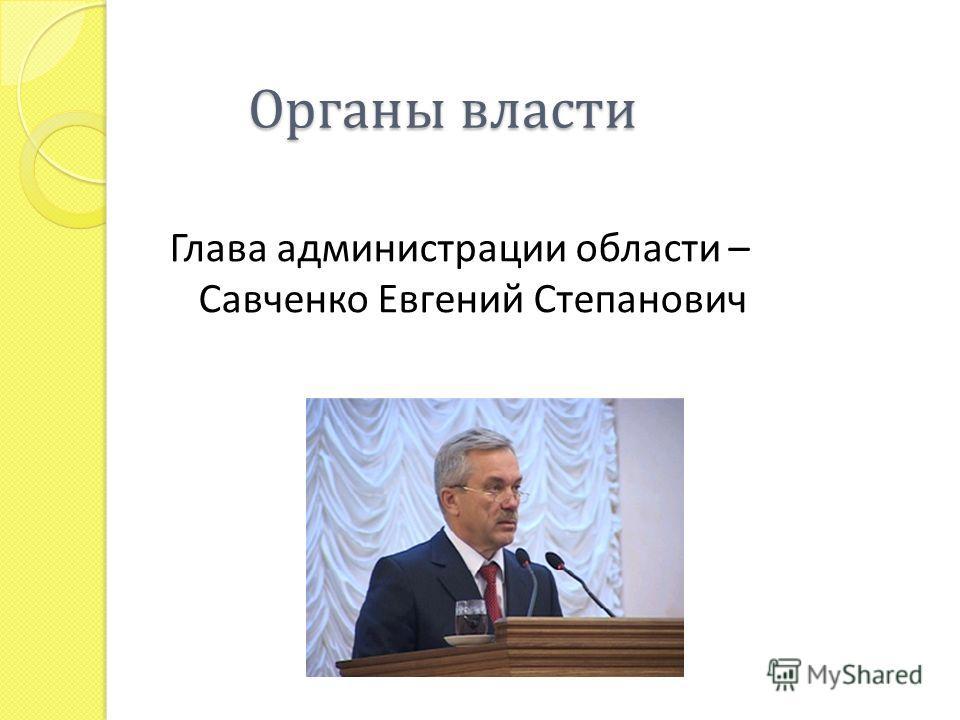 Органы власти Глава администрации области – Савченко Евгений Степанович