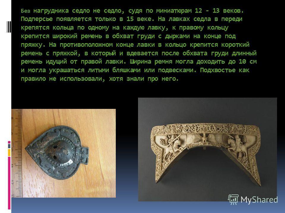 Без нагрудника седло не седло, судя по миниатюрам 12 - 13 веков. Подперсье появляется только в 15 веке. На лавках седла в переди крепятся кольца по одному на каждую лавку, к правому кольцу крепится широкий ремень в обхват груди с дырками на конце под